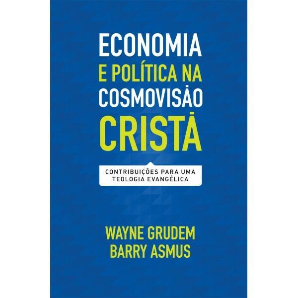 Economia E Política Na Cosmovisão Cristã | Wayne Grudem e Barry Asmus