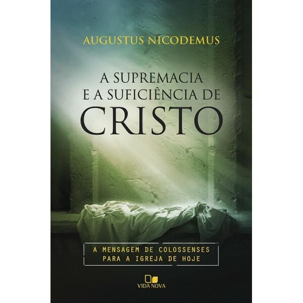 Supremacia e a Suficiência De Cristo, A | Augustus Nicodemus Lopes